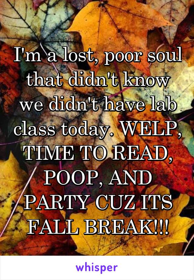 I'm a lost, poor soul that didn't know we didn't have lab class today. WELP, TIME TO READ, POOP, AND PARTY CUZ ITS FALL BREAK!!!