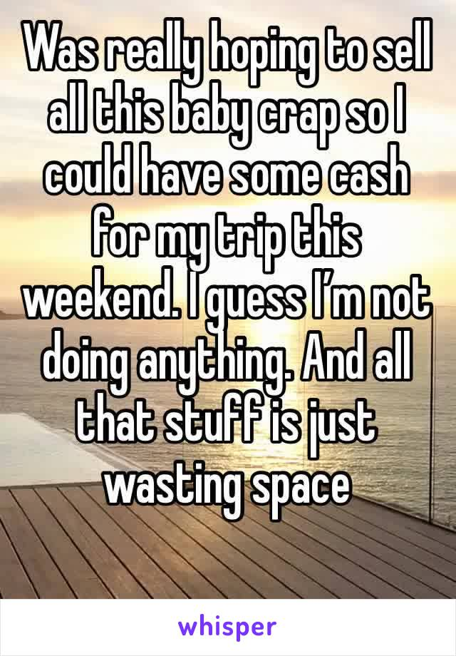 Was really hoping to sell all this baby crap so I could have some cash for my trip this weekend. I guess I'm not doing anything. And all that stuff is just wasting space