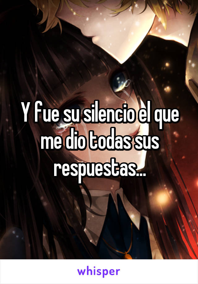 Y fue su silencio el que me dio todas sus respuestas...