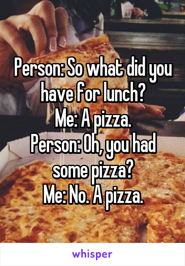 Person: So what did you have for lunch? Me: A pizza. Person: Oh, you had some pizza? Me: No. A pizza.