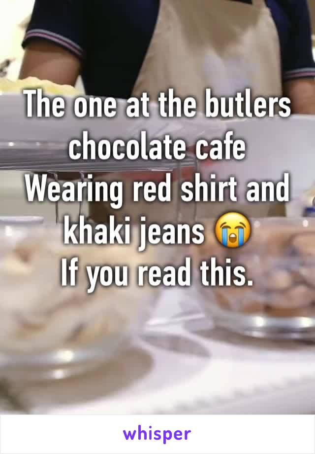 The one at the butlers chocolate cafe  Wearing red shirt and khaki jeans 😭 If you read this.