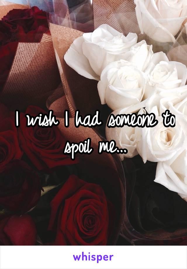 I wish I had someone to spoil me...