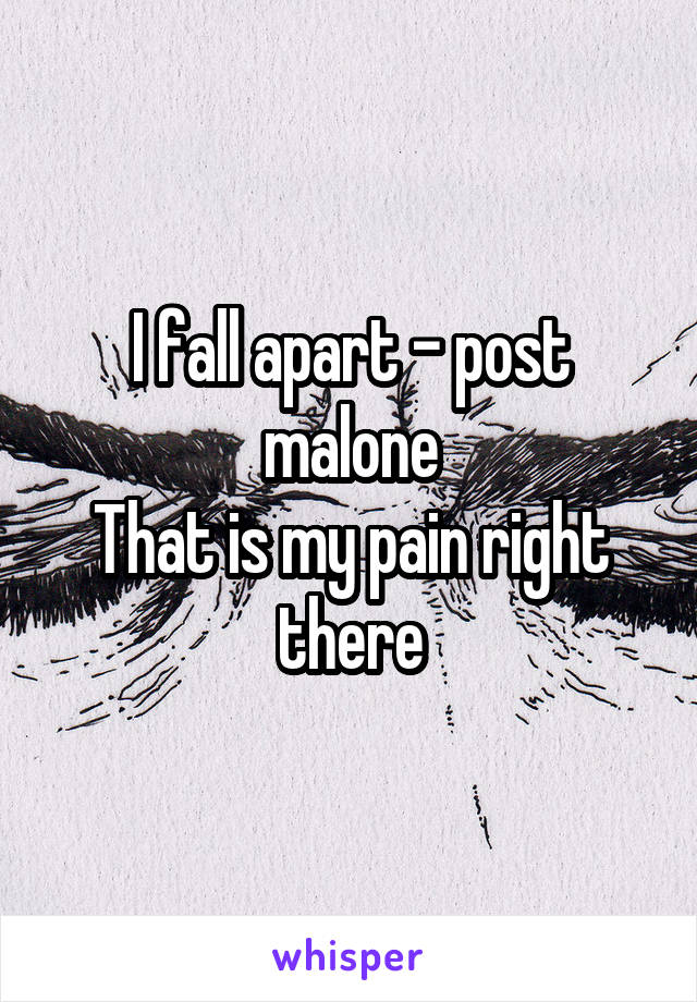 I fall apart - post malone That is my pain right there