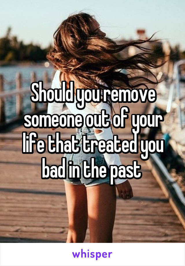 Should you remove someone out of your life that treated you bad in the past
