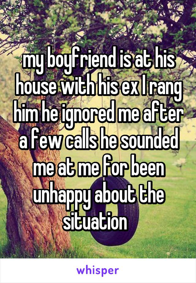 my boyfriend is at his house with his ex I rang him he ignored me after a few calls he sounded me at me for been unhappy about the situation