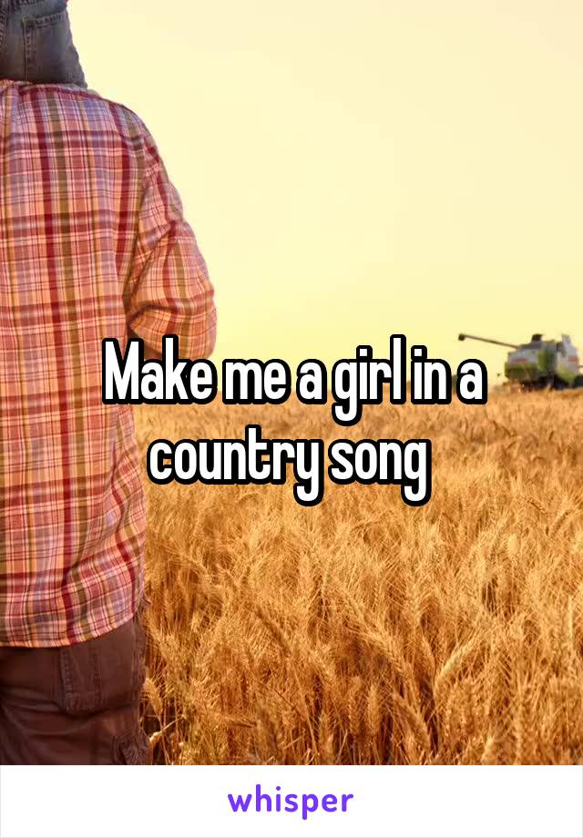 Make me a girl in a country song