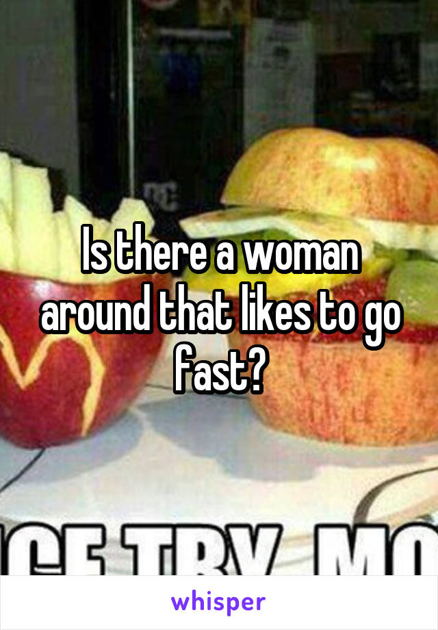Is there a woman around that likes to go fast?