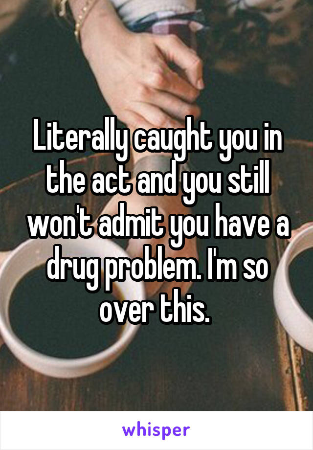 Literally caught you in the act and you still won't admit you have a drug problem. I'm so over this.