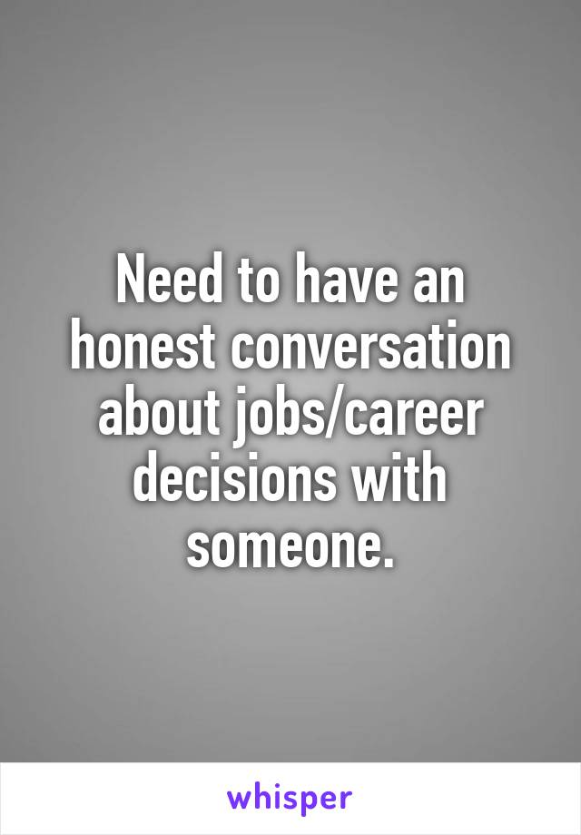 Need to have an honest conversation about jobs/career decisions with someone.