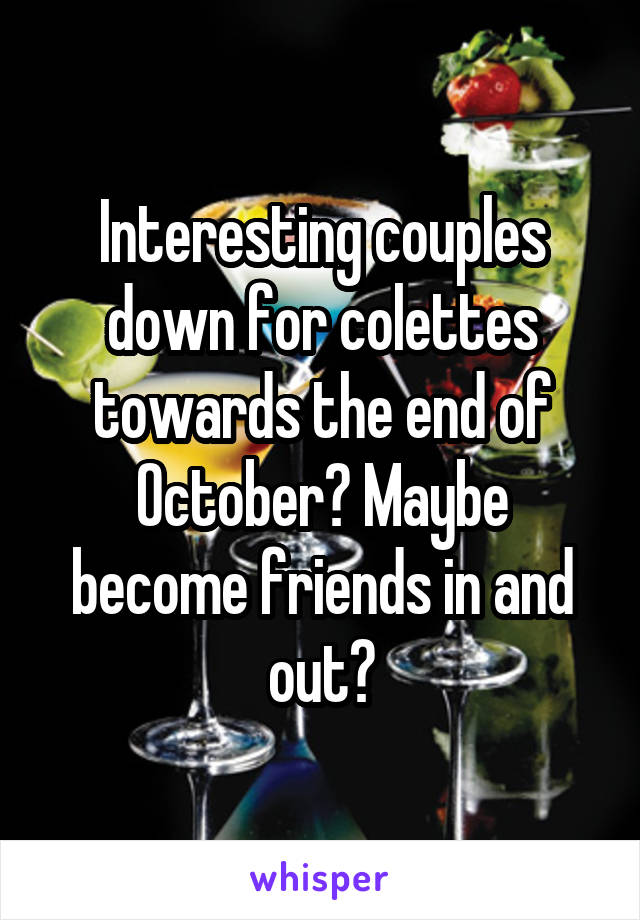 Interesting couples down for colettes towards the end of October? Maybe become friends in and out?