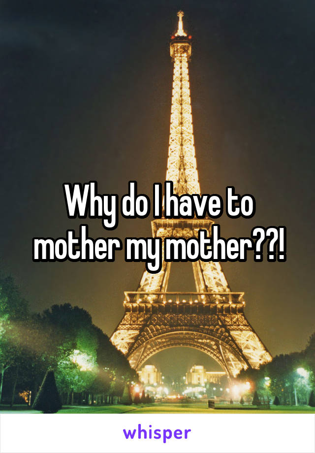 Why do I have to mother my mother??!