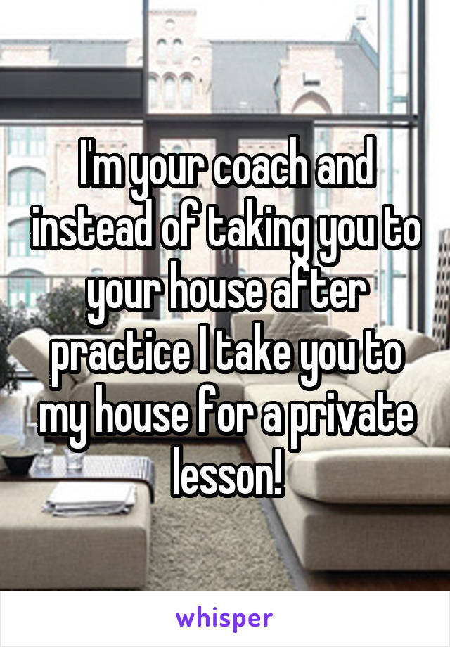 I'm your coach and instead of taking you to your house after practice I take you to my house for a private lesson!