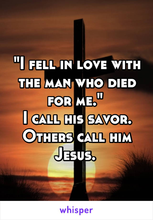 """I fell in love with the man who died for me.""  I call his savor. Others call him Jesus."