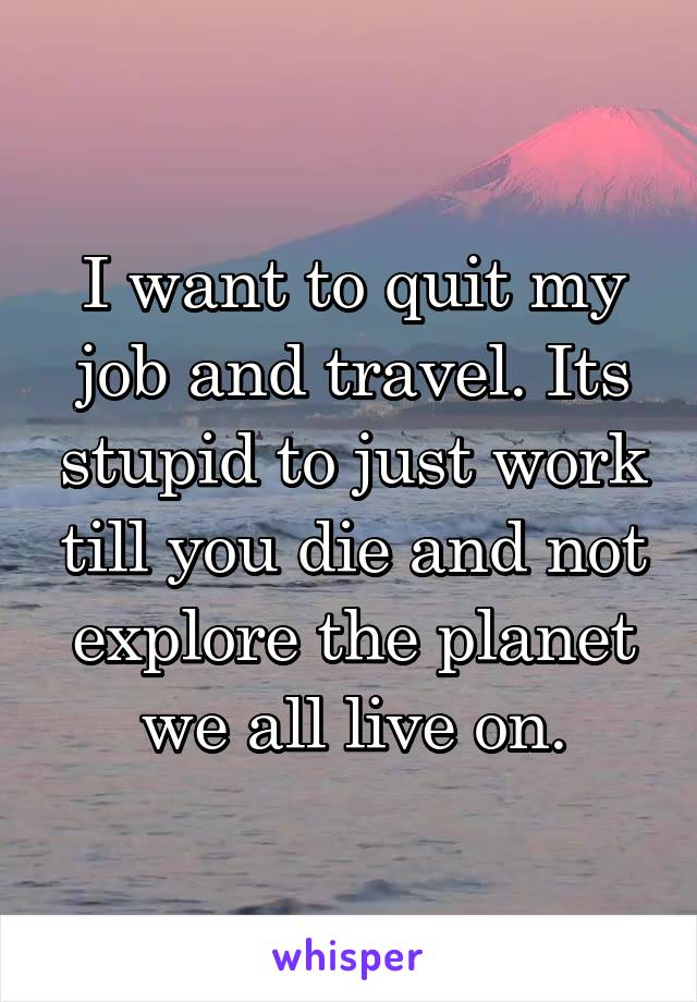 I want to quit my job and travel. Its stupid to just work till you die and not explore the planet we all live on.
