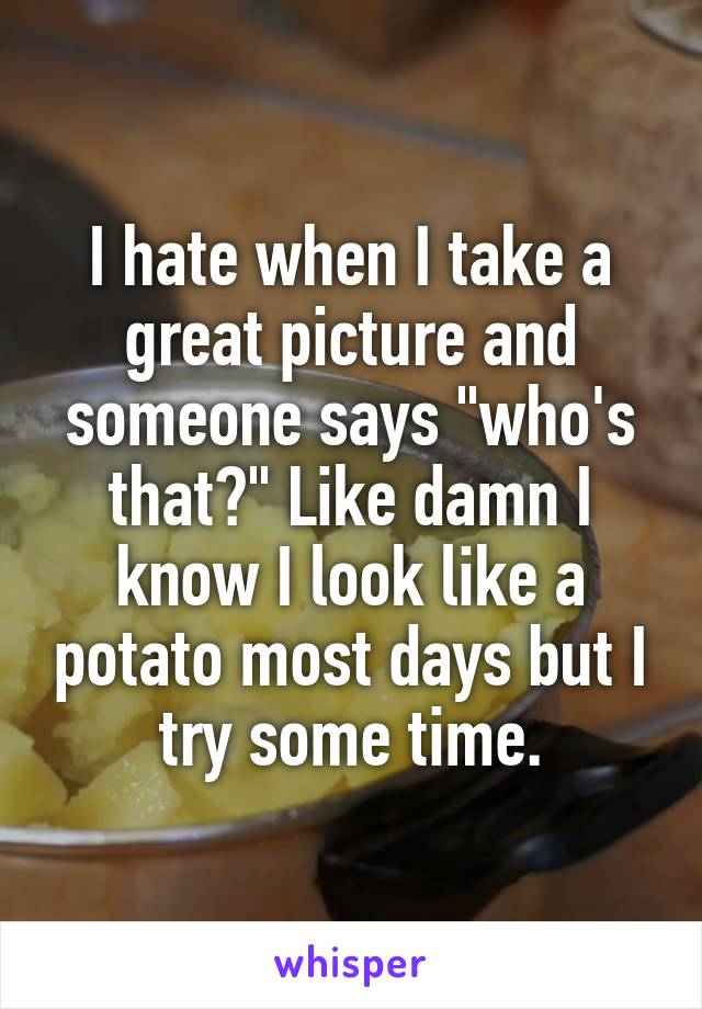 """I hate when I take a great picture and someone says """"who's that?"""" Like damn I know I look like a potato most days but I try some time."""