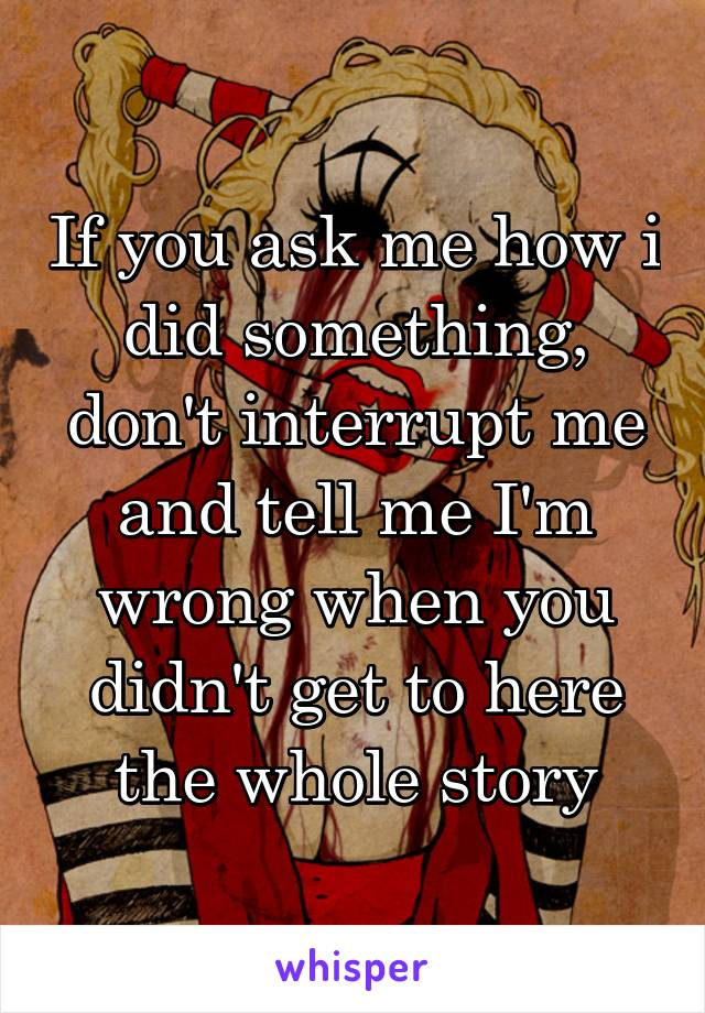 If you ask me how i did something, don't interrupt me and tell me I'm wrong when you didn't get to here the whole story