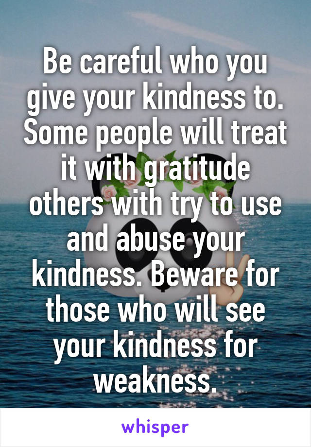 Be careful who you give your kindness to. Some people will treat it with gratitude others with try to use and abuse your kindness. Beware for those who will see your kindness for weakness.