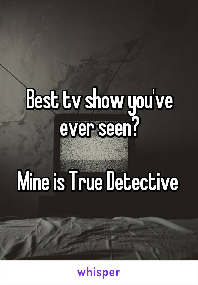 Best tv show you've ever seen?  Mine is True Detective
