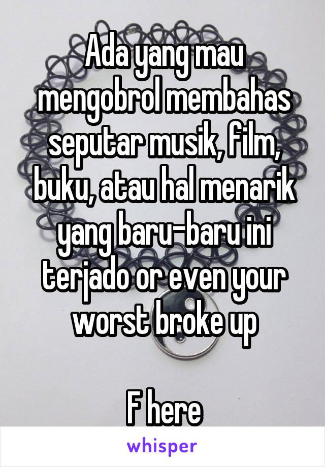 Ada yang mau mengobrol membahas seputar musik, film, buku, atau hal menarik yang baru-baru ini terjado or even your worst broke up  F here