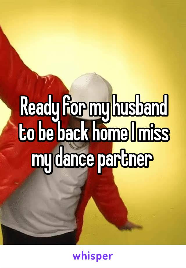 Ready for my husband to be back home I miss my dance partner