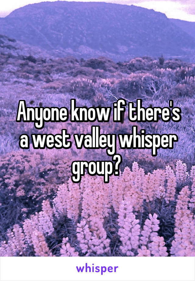 Anyone know if there's a west valley whisper group?