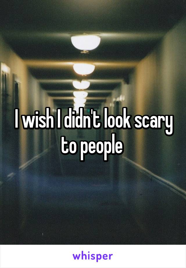 I wish I didn't look scary to people