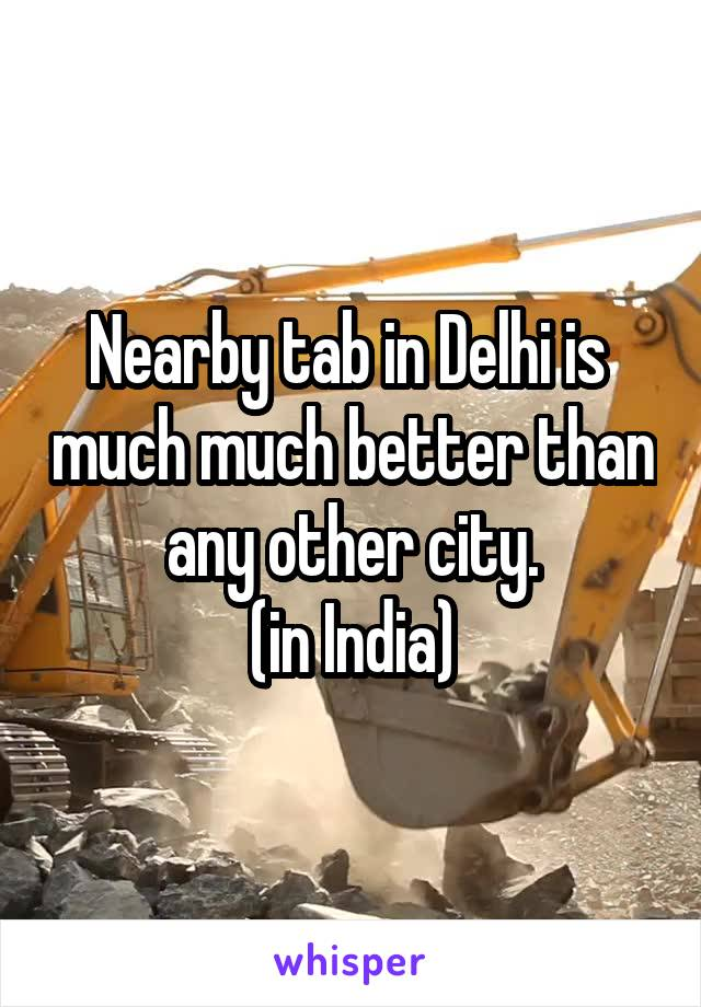 Nearby tab in Delhi is  much much better than any other city. (in India)