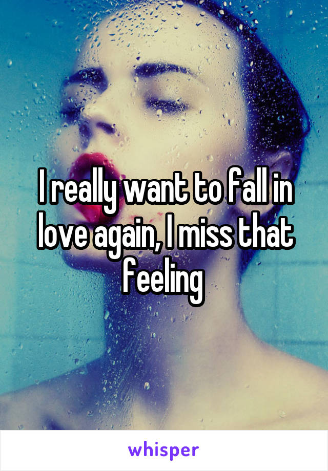 I really want to fall in love again, I miss that feeling