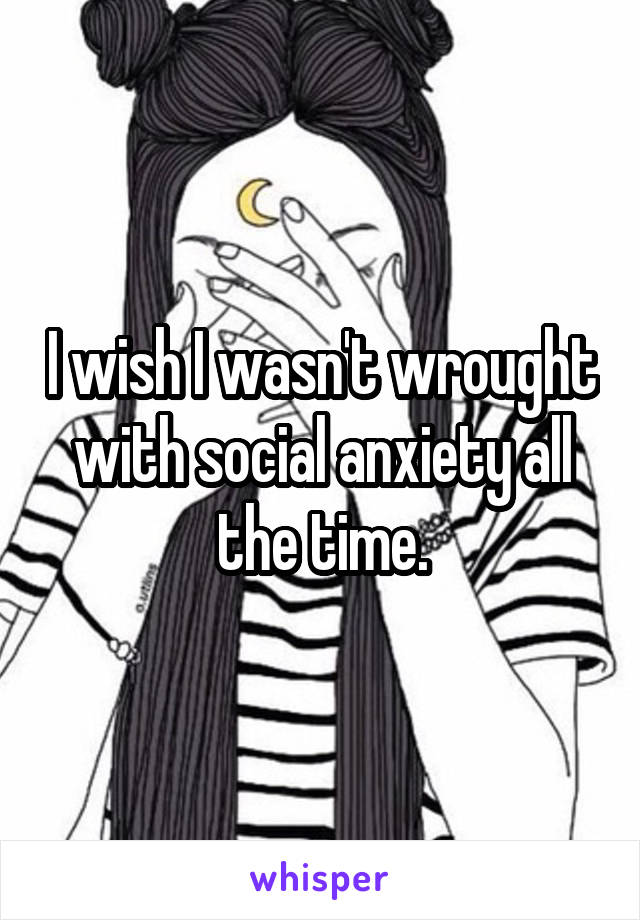 I wish I wasn't wrought with social anxiety all the time.