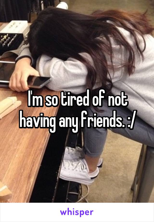 I'm so tired of not having any friends. :/