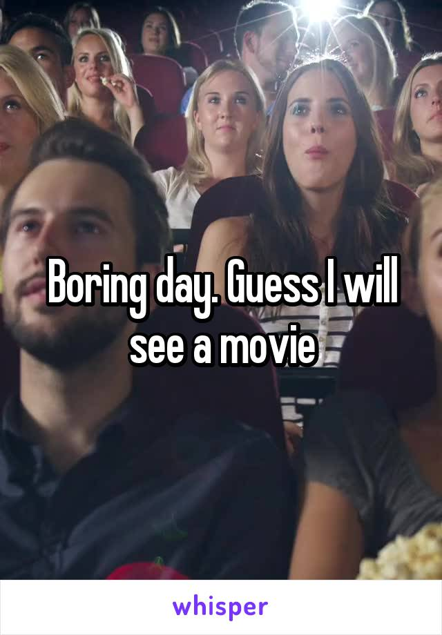 Boring day. Guess I will see a movie