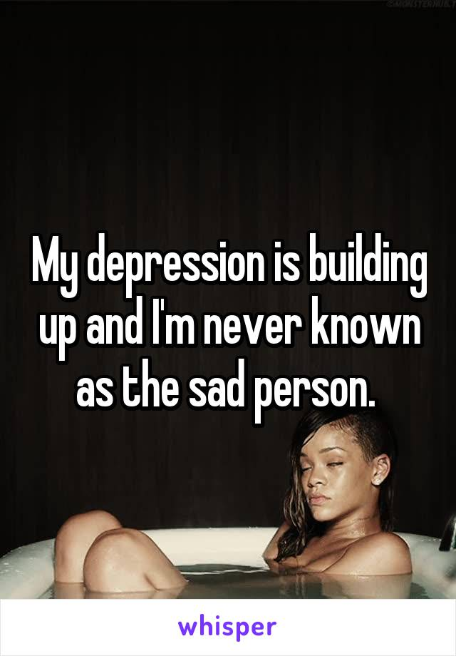 My depression is building up and I'm never known as the sad person.