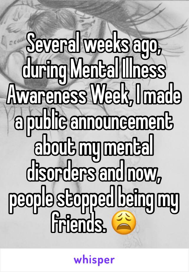 Several weeks ago, during Mental Illness Awareness Week, I made a public announcement about my mental disorders and now, people stopped being my friends. 😩