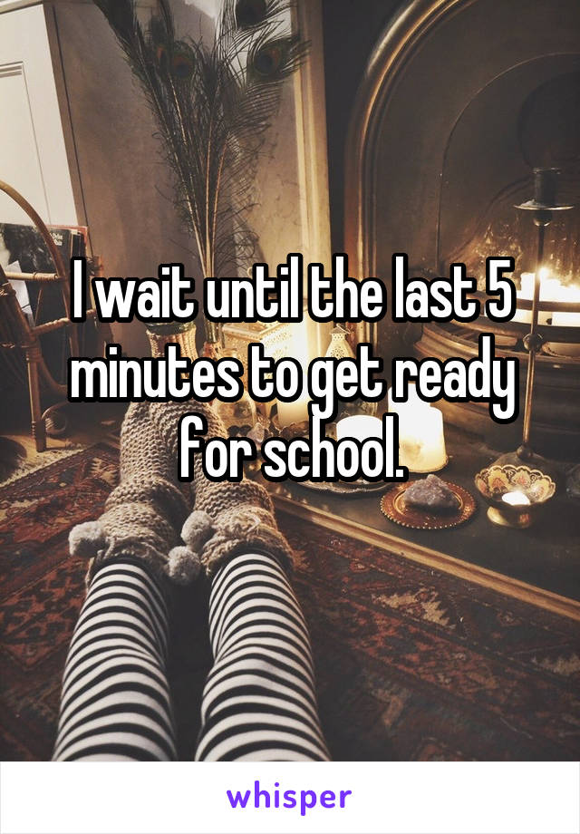 I wait until the last 5 minutes to get ready for school.