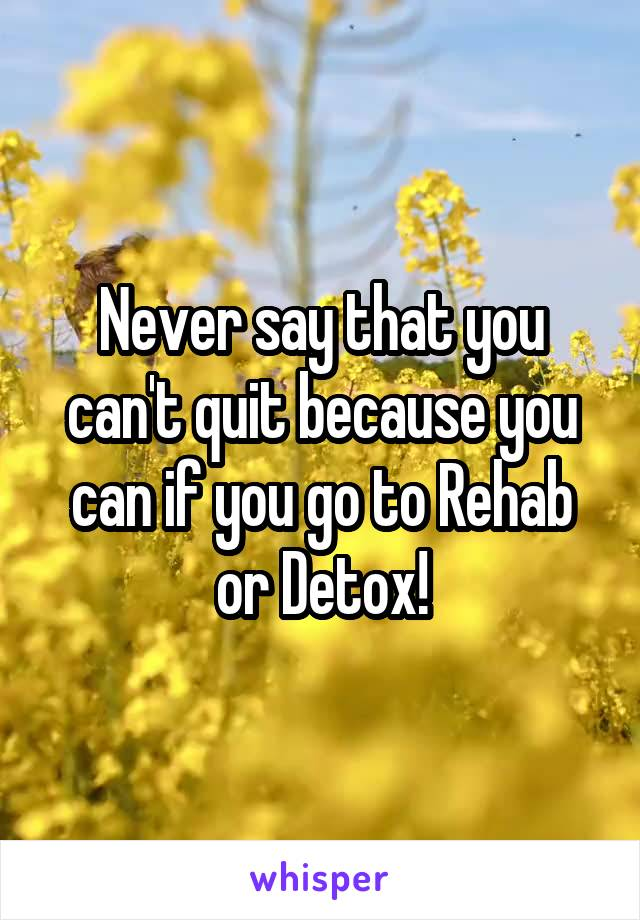 Never say that you can't quit because you can if you go to Rehab or Detox!