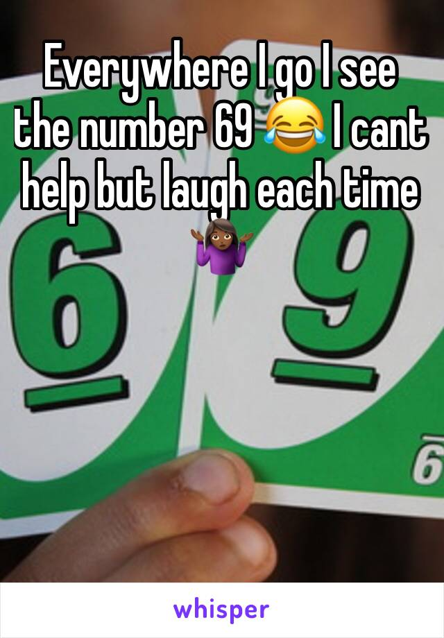 Everywhere I go I see the number 69 😂 I cant help but laugh each time 🤷🏾‍♀️