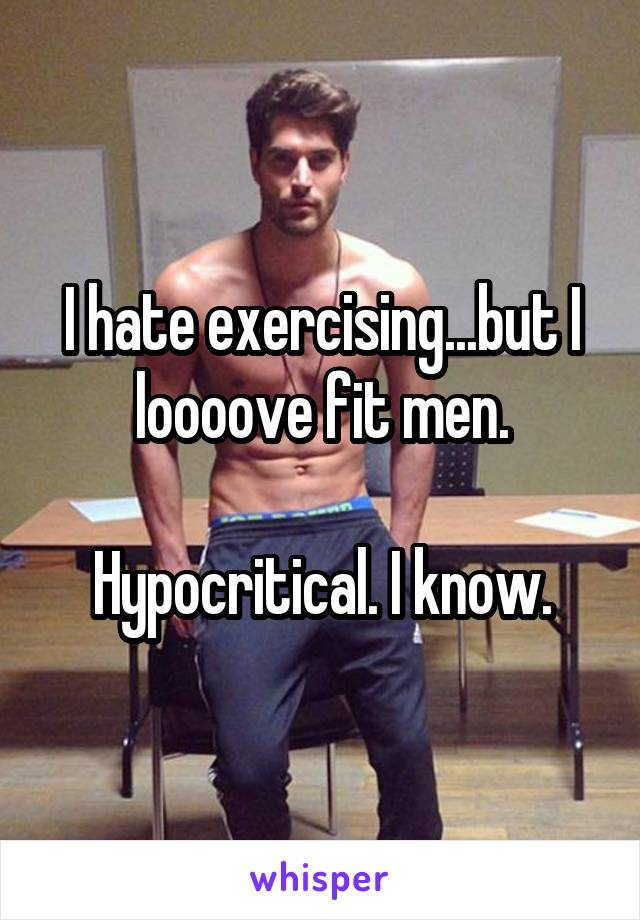 I hate exercising...but I loooove fit men.  Hypocritical. I know.