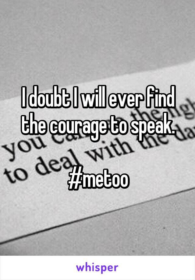 I doubt I will ever find the courage to speak.  #metoo