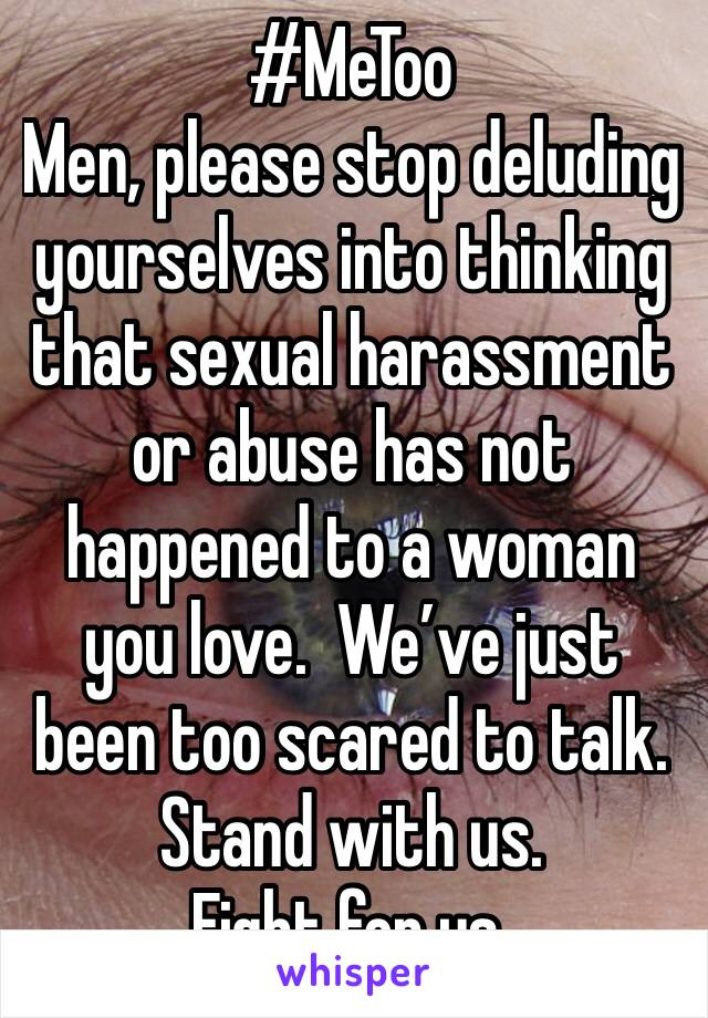 #MeToo Men, please stop deluding yourselves into thinking that sexual harassment or abuse has not happened to a woman you love.  We've just been too scared to talk. Stand with us.   Fight for us.