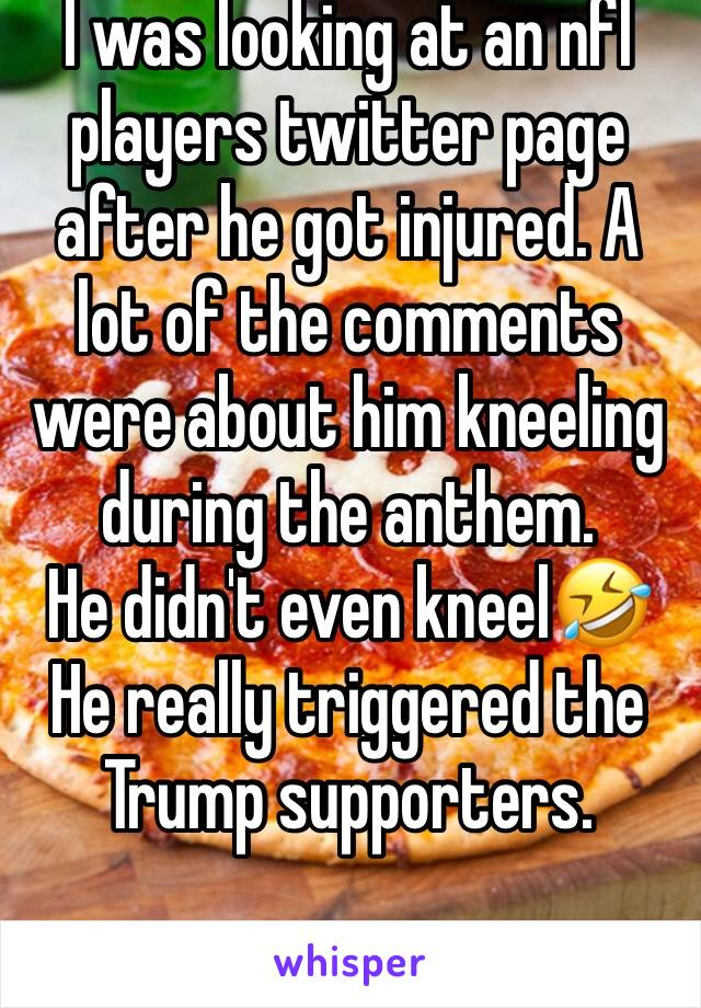 I was looking at an nfl players twitter page after he got injured. A lot of the comments were about him kneeling during the anthem.  He didn't even kneel🤣He really triggered the Trump supporters.