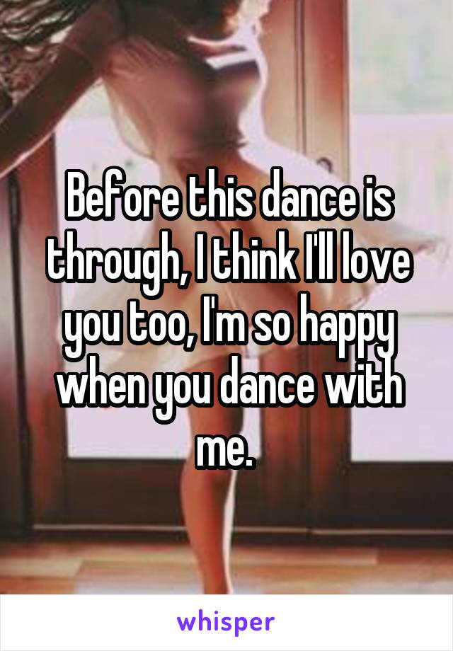 Before this dance is through, I think I'll love you too, I'm so happy when you dance with me.