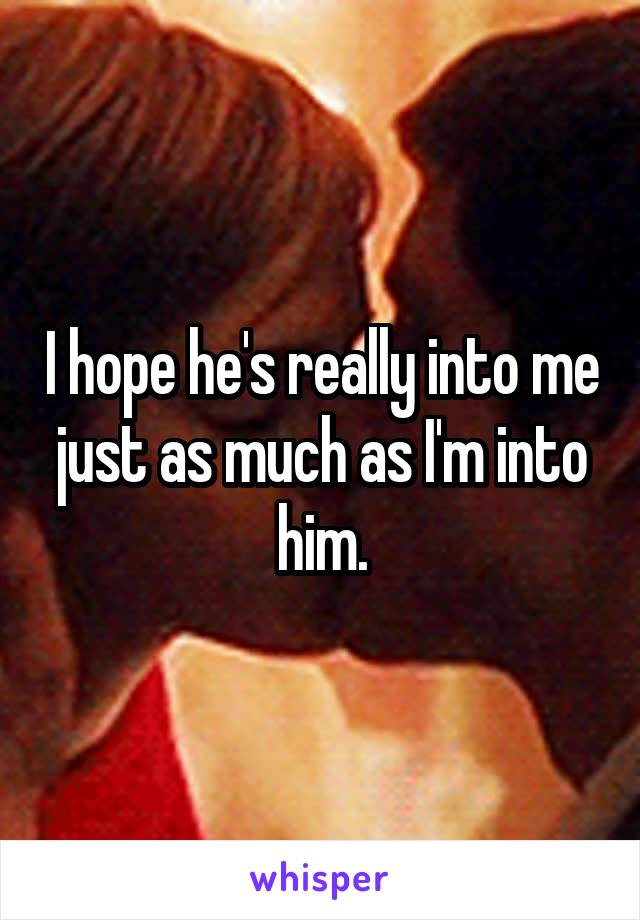 I hope he's really into me just as much as I'm into him.