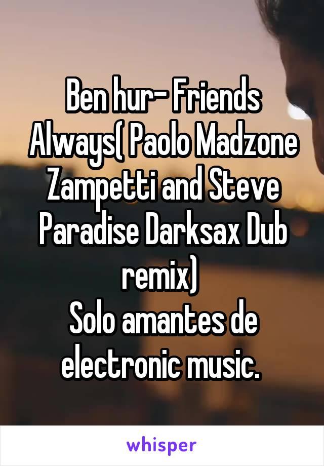 Ben hur- Friends Always( Paolo Madzone Zampetti and Steve Paradise Darksax Dub remix)  Solo amantes de electronic music.