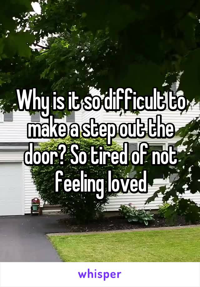 Why is it so difficult to make a step out the door? So tired of not feeling loved