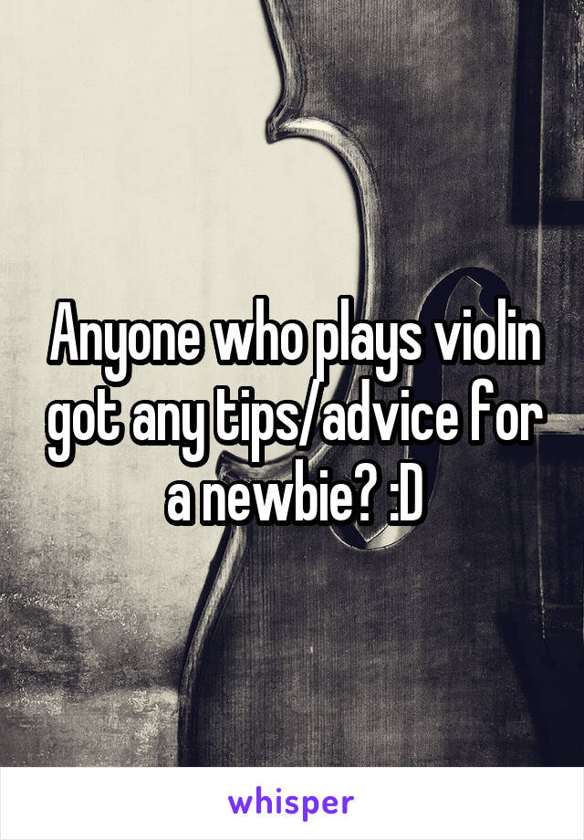Anyone who plays violin got any tips/advice for a newbie? :D