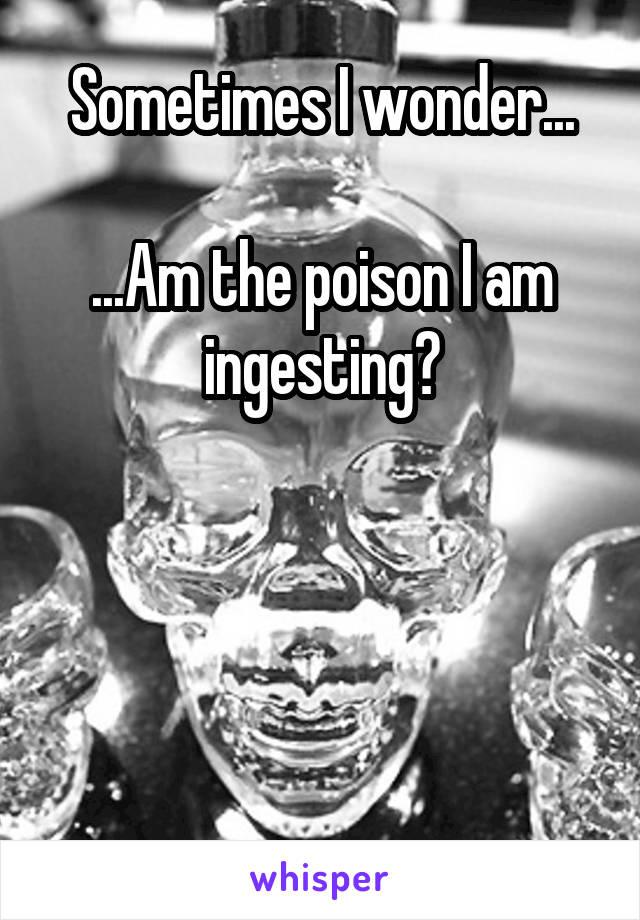 Sometimes I wonder...  ...Am the poison I am ingesting?