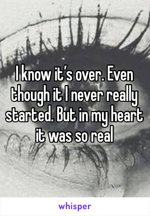 I know it's over. Even though it I never really started. But in my heart it was so real
