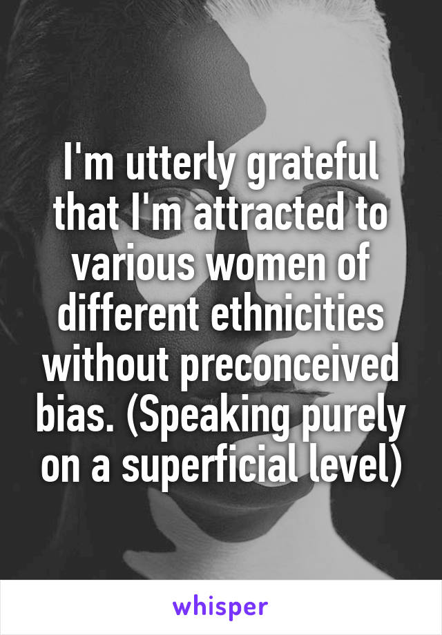 I'm utterly grateful that I'm attracted to various women of different ethnicities without preconceived bias. (Speaking purely on a superficial level)