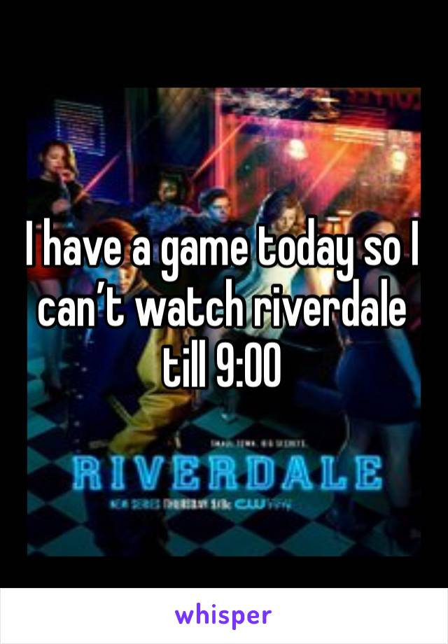 I have a game today so I can't watch riverdale till 9:00