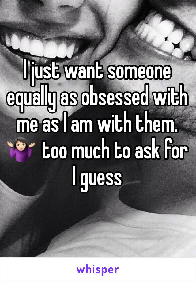 I just want someone equally as obsessed with me as I am with them. 🤷🏻‍♀️  too much to ask for I guess